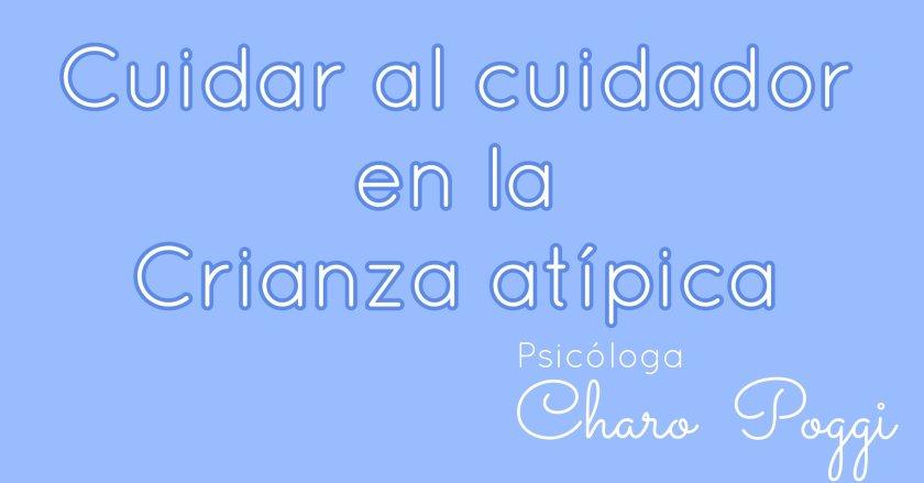cuidar al cuidador en la crianza atípica Psicóloga Charo Poggi
